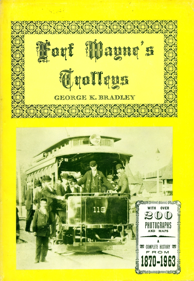 Fort Wayne's Trolleys by George K. Bradley was published by Owen Davies in 1963. Bradley was also author of Central Electric Railfans' Association bulletins 122 (Ft. Wayne and Wabash Valley Trolleys) and 128 (Indiana Railroad-- the Magic Interurban). His earlier works include Electric Railway Historical Society bulletin #6, The Northern Indiana Railways (1953).