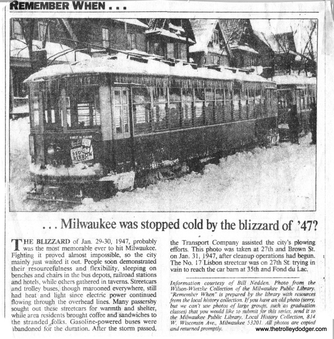 "I originally identified this as an 800 stuck in a snowdrift on Lisbon Ave. in the famous Blizzard of '47. I just ran across the collection of ""Remember When"" articles that used to run in the Milwaukee Journal and found the same picture. It looks like it's a 900 and the caption says it's stuck on 27th & Brown. If you can't see the center window of an 800 or 900 head-on, it's hard to tell which it is."